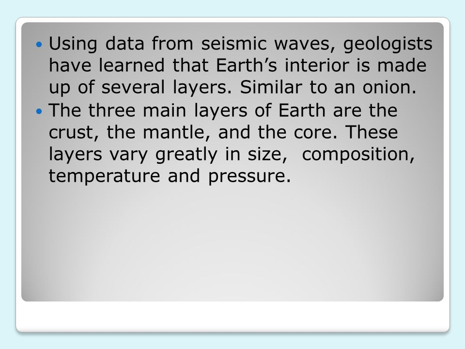 Using data from seismic waves, geologists have learned that Earth's interior is made up of several layers. Similar to an onion.