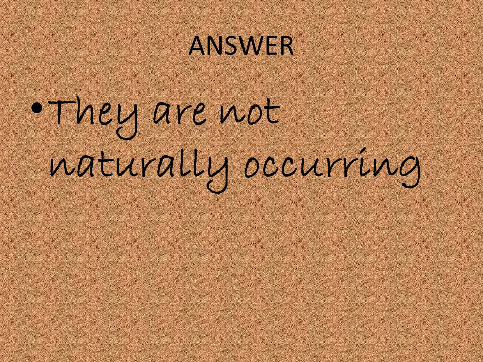 They are not naturally occurring