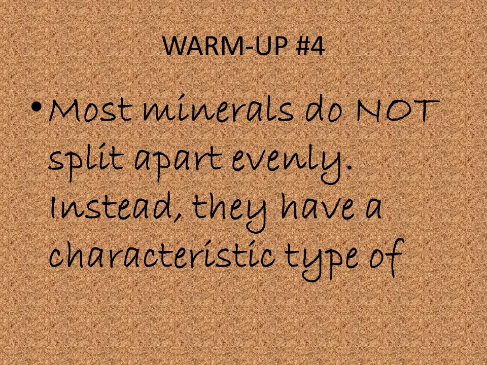 WARM-UP #4 Most minerals do NOT split apart evenly. Instead, they have a characteristic type of