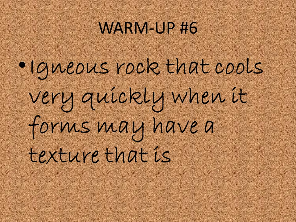 WARM-UP #6 Igneous rock that cools very quickly when it forms may have a texture that is