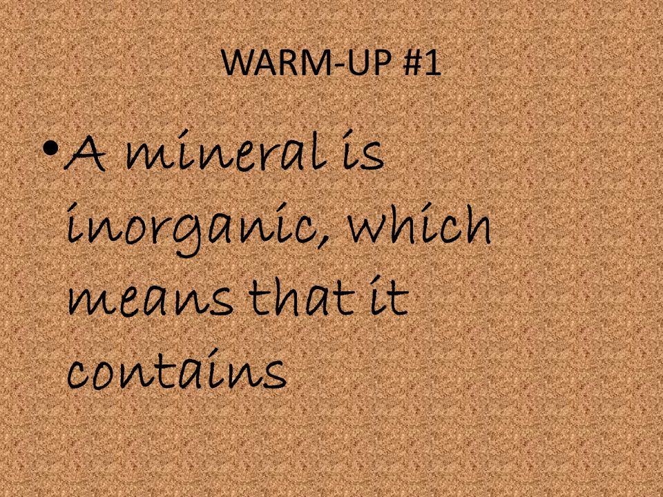 A mineral is inorganic, which means that it contains
