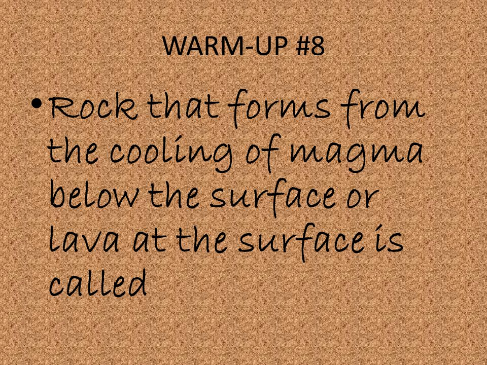 WARM-UP #8 Rock that forms from the cooling of magma below the surface or lava at the surface is called.