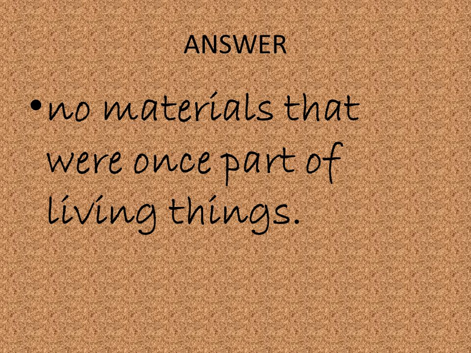 no materials that were once part of living things.