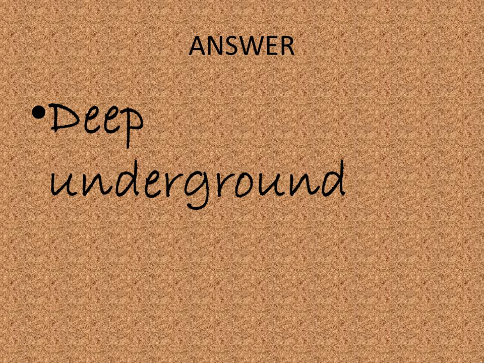 ANSWER Deep underground