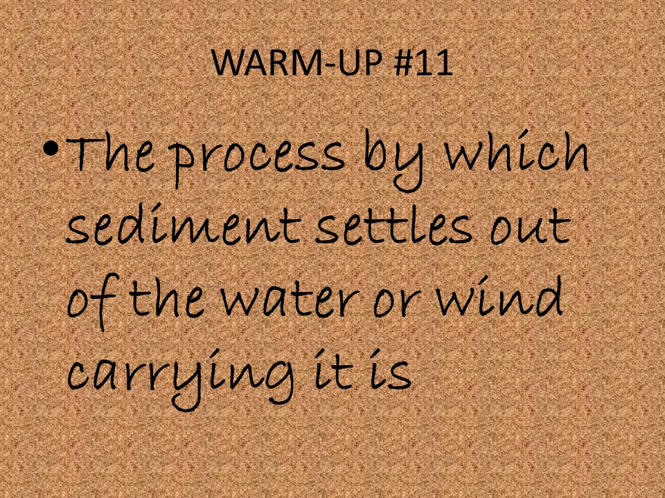 WARM-UP #11 The process by which sediment settles out of the water or wind carrying it is