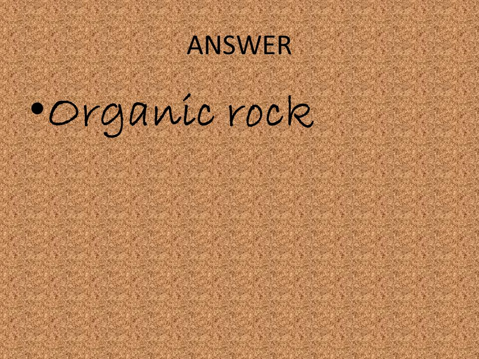 ANSWER Organic rock