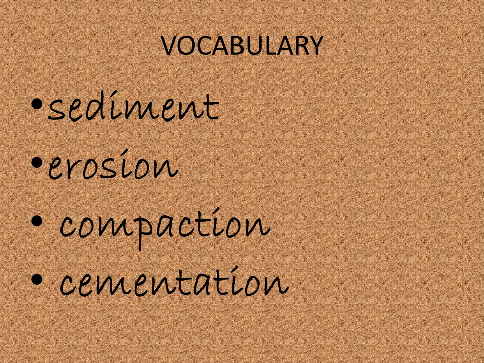 VOCABULARY sediment erosion compaction cementation