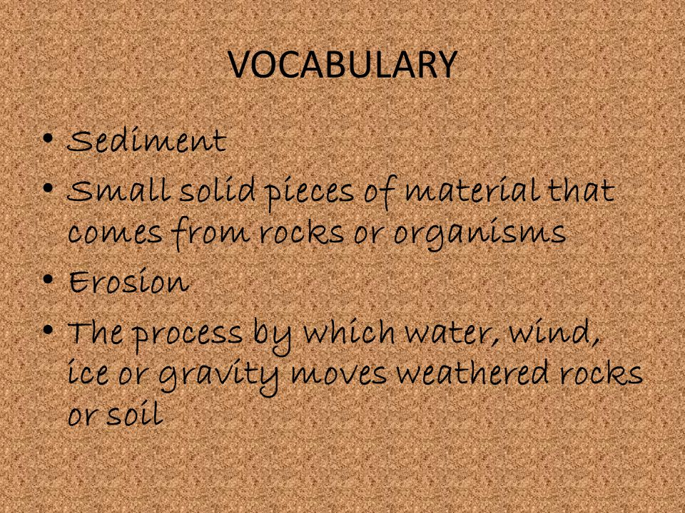 VOCABULARY Sediment. Small solid pieces of material that comes from rocks or organisms. Erosion.