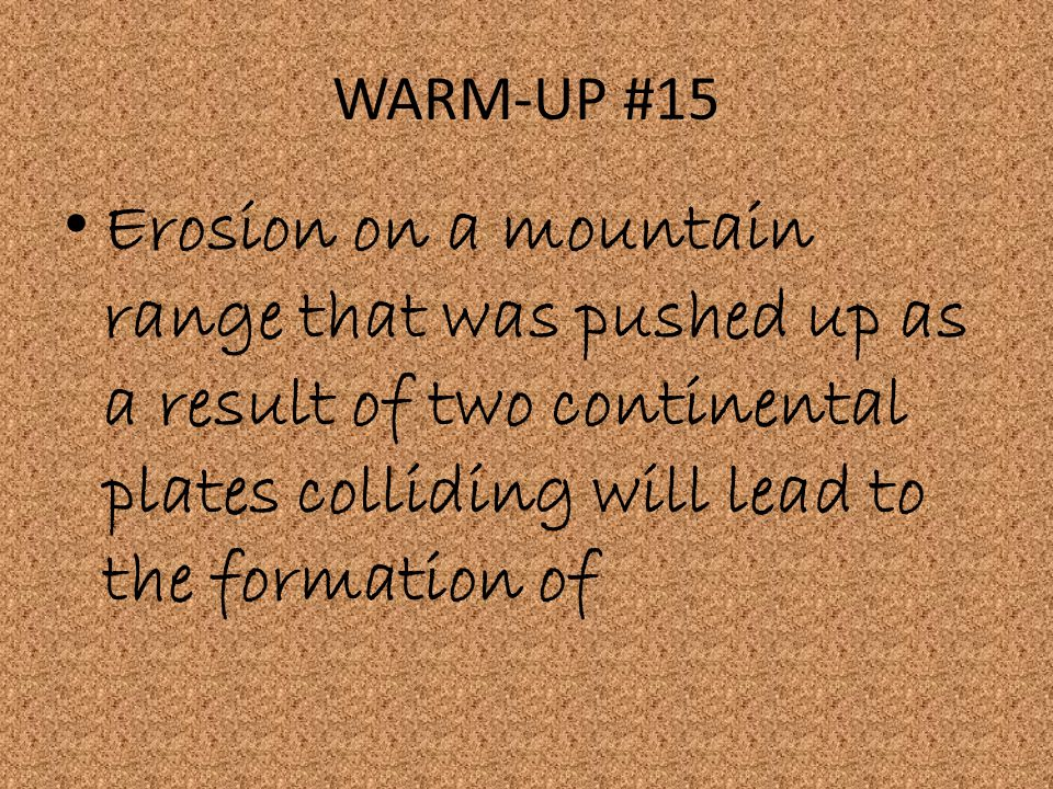 WARM-UP #15 Erosion on a mountain range that was pushed up as a result of two continental plates colliding will lead to the formation of.