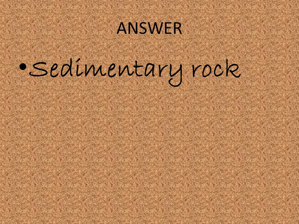 ANSWER Sedimentary rock