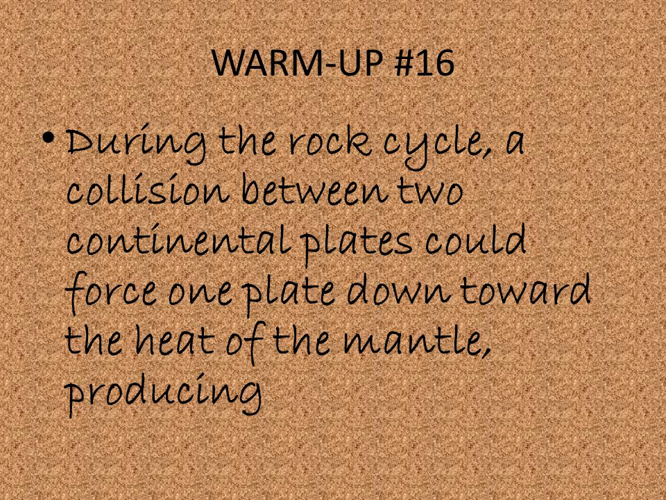 WARM-UP #16 During the rock cycle, a collision between two continental plates could force one plate down toward the heat of the mantle, producing.