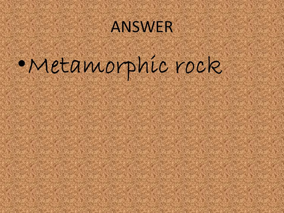 ANSWER Metamorphic rock
