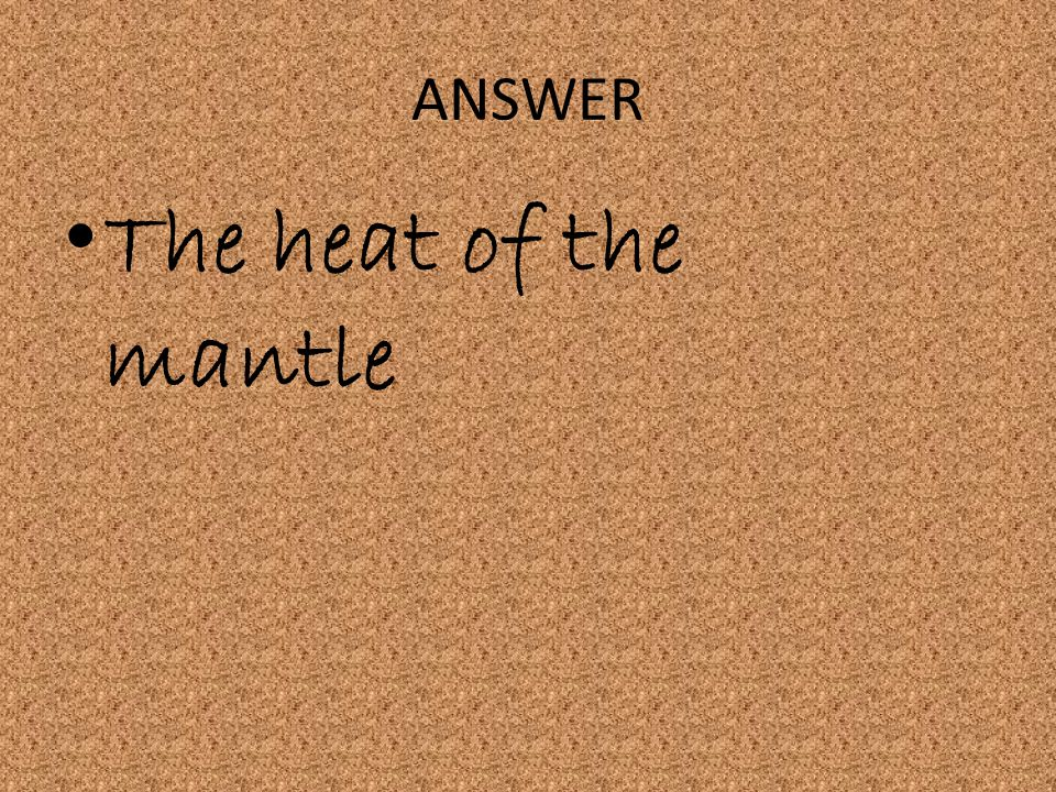 ANSWER The heat of the mantle