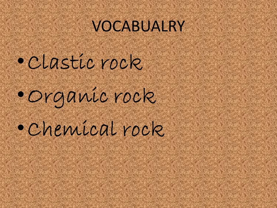 VOCABUALRY Clastic rock Organic rock Chemical rock