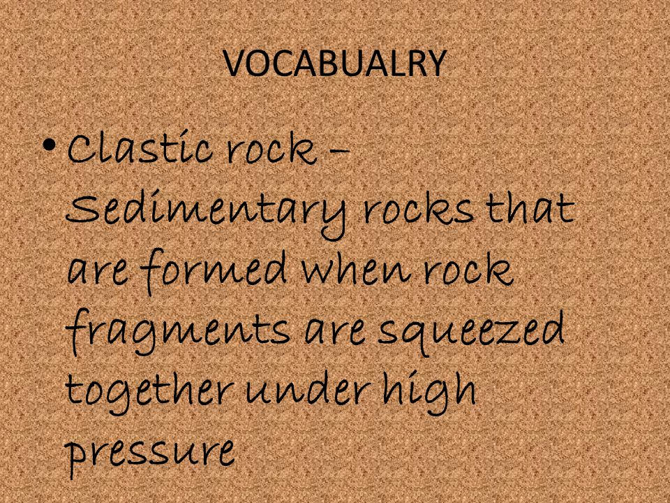 VOCABUALRY Clastic rock –Sedimentary rocks that are formed when rock fragments are squeezed together under high pressure.