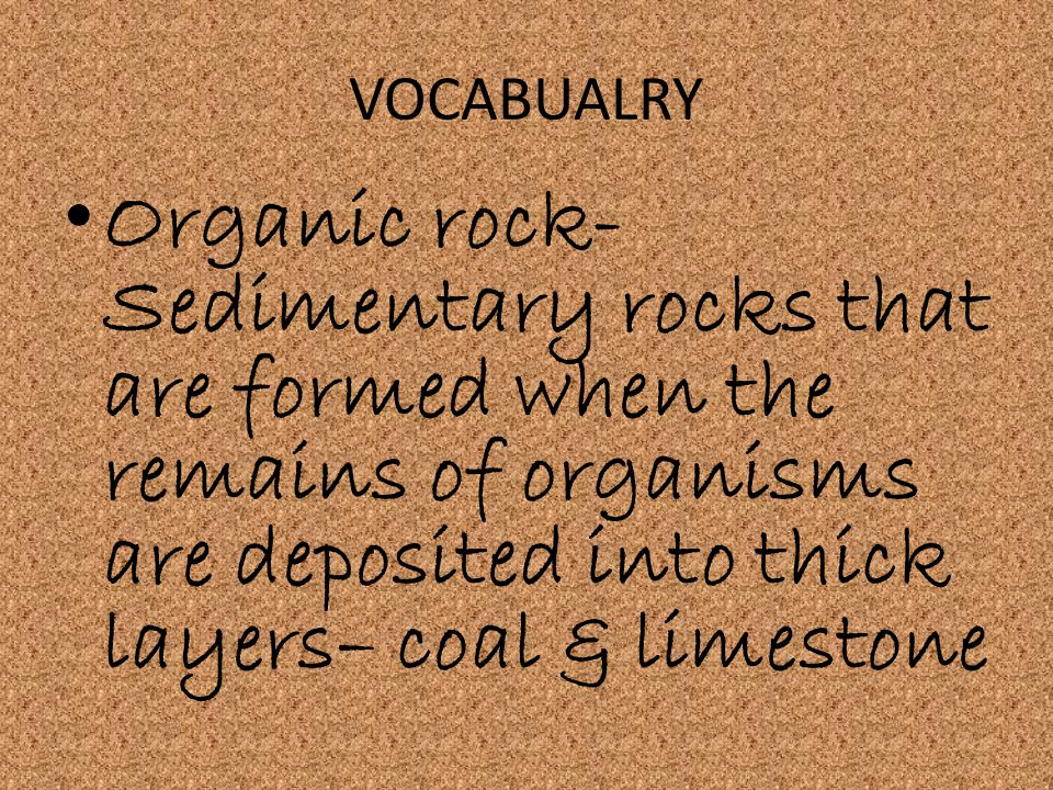 VOCABUALRY Organic rock- Sedimentary rocks that are formed when the remains of organisms are deposited into thick layers– coal & limestone.