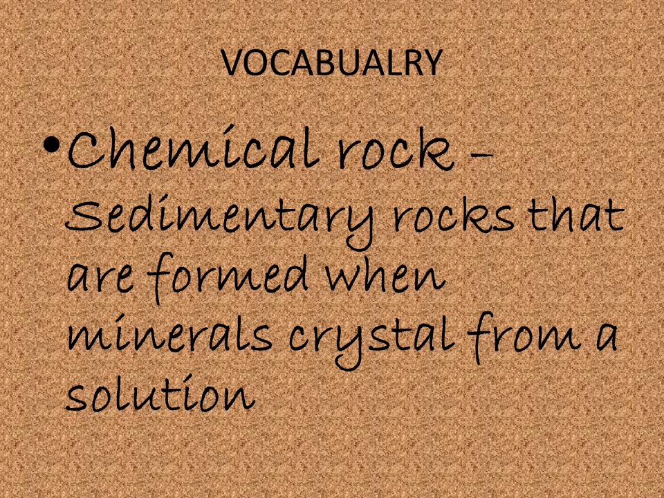 VOCABUALRY Chemical rock –Sedimentary rocks that are formed when minerals crystal from a solution