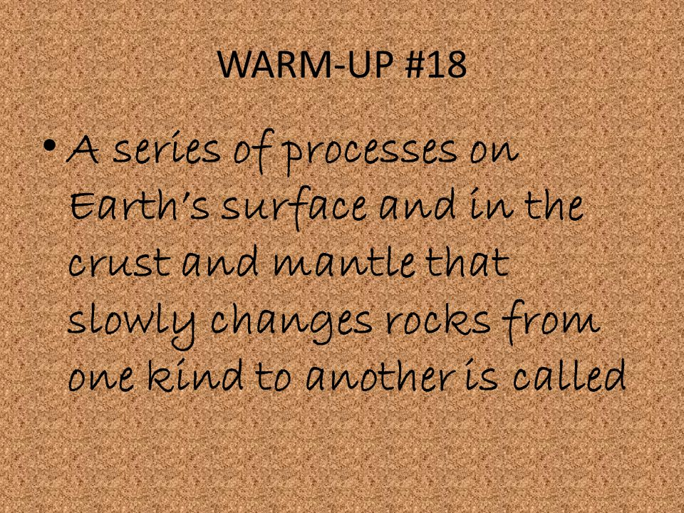 WARM-UP #18 A series of processes on Earth's surface and in the crust and mantle that slowly changes rocks from one kind to another is called.