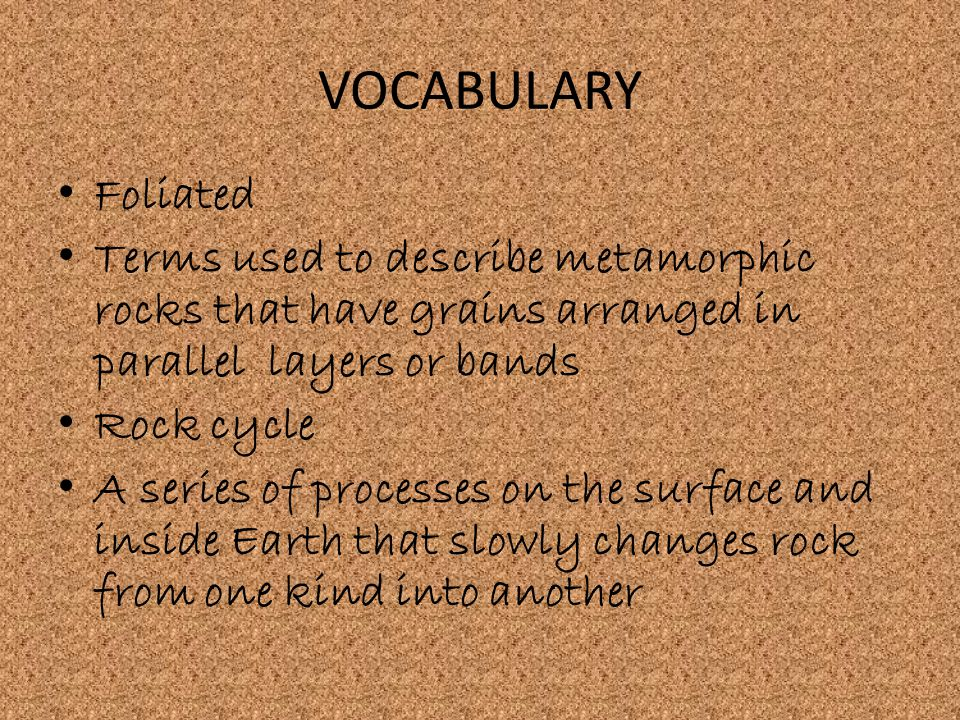 VOCABULARY Foliated. Terms used to describe metamorphic rocks that have grains arranged in parallel layers or bands.