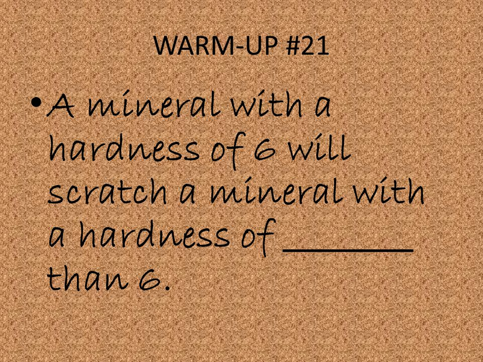 WARM-UP #21 A mineral with a hardness of 6 will scratch a mineral with a hardness of ________ than 6.