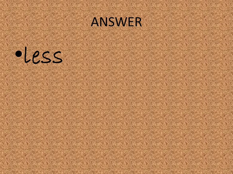 ANSWER less