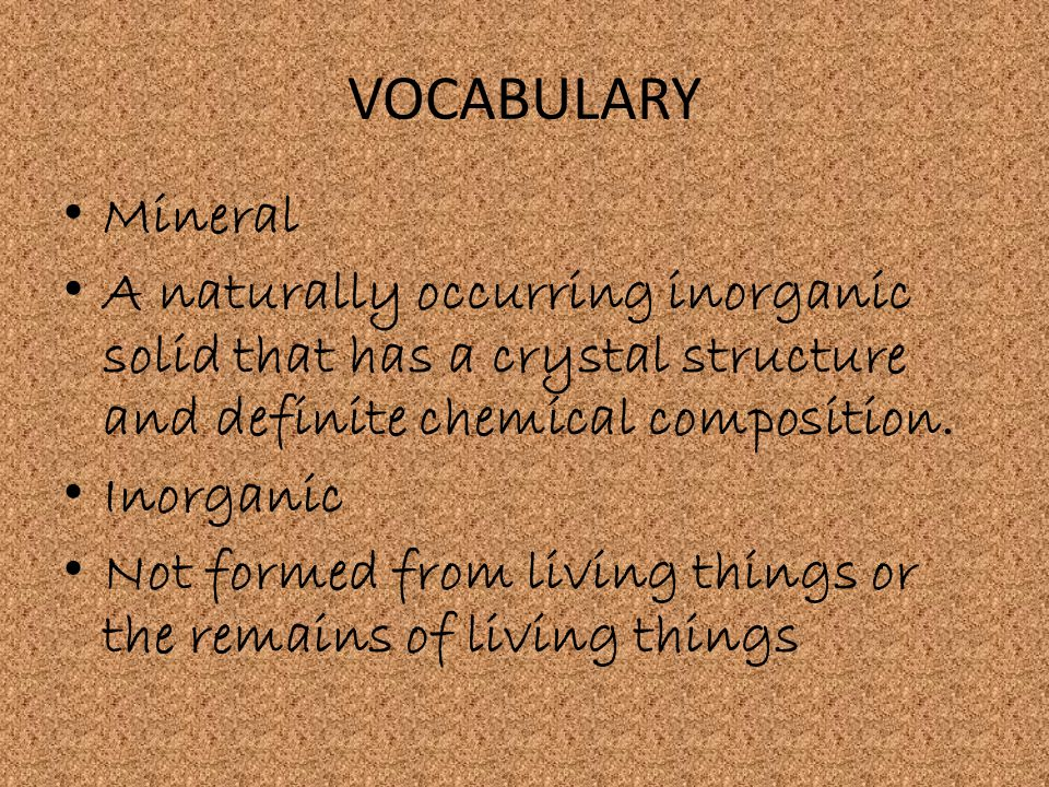 VOCABULARY Mineral A naturally occurring inorganic solid that has a crystal structure and definite chemical composition.