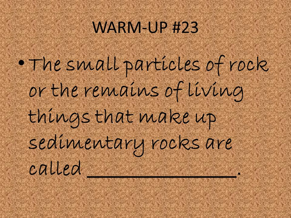 WARM-UP #23 The small particles of rock or the remains of living things that make up sedimentary rocks are called _________________.