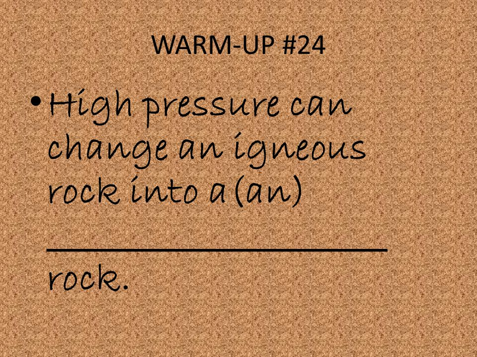 WARM-UP #24 High pressure can change an igneous rock into a(an) _____________________ rock.