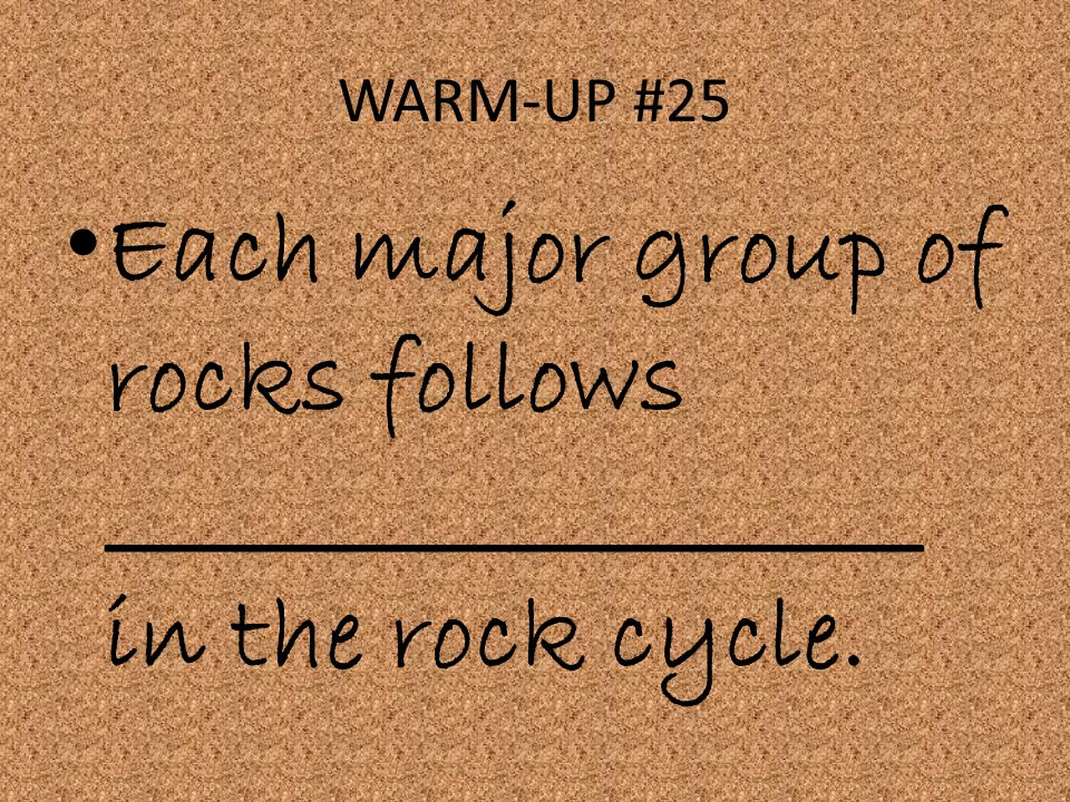 WARM-UP #25 Each major group of rocks follows ___________________ in the rock cycle.