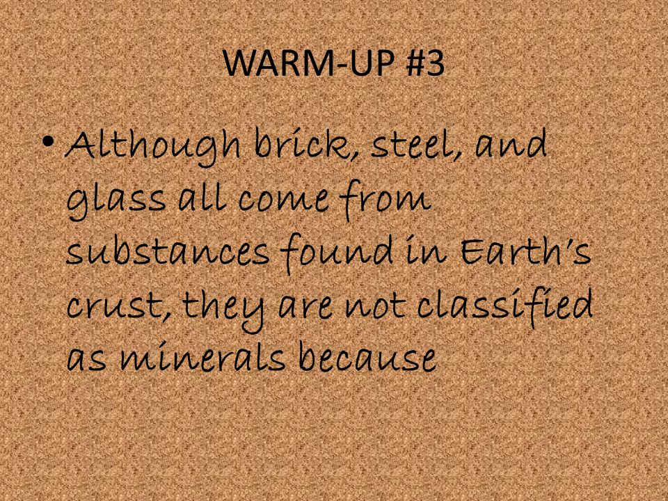 WARM-UP #3 Although brick, steel, and glass all come from substances found in Earth's crust, they are not classified as minerals because.