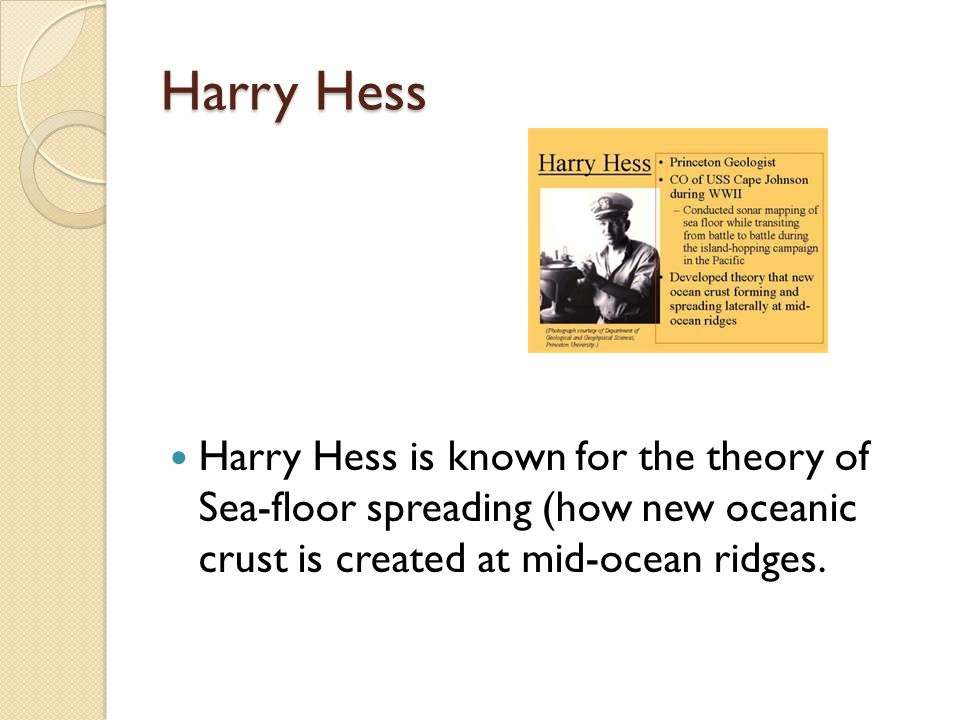 Harry Hess Harry Hess is known for the theory of Sea-floor spreading (how new oceanic crust is created at mid-ocean ridges.
