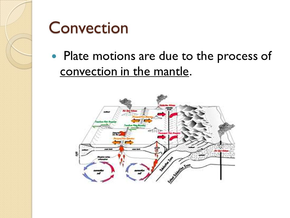 Convection Plate motions are due to the process of convection in the mantle.