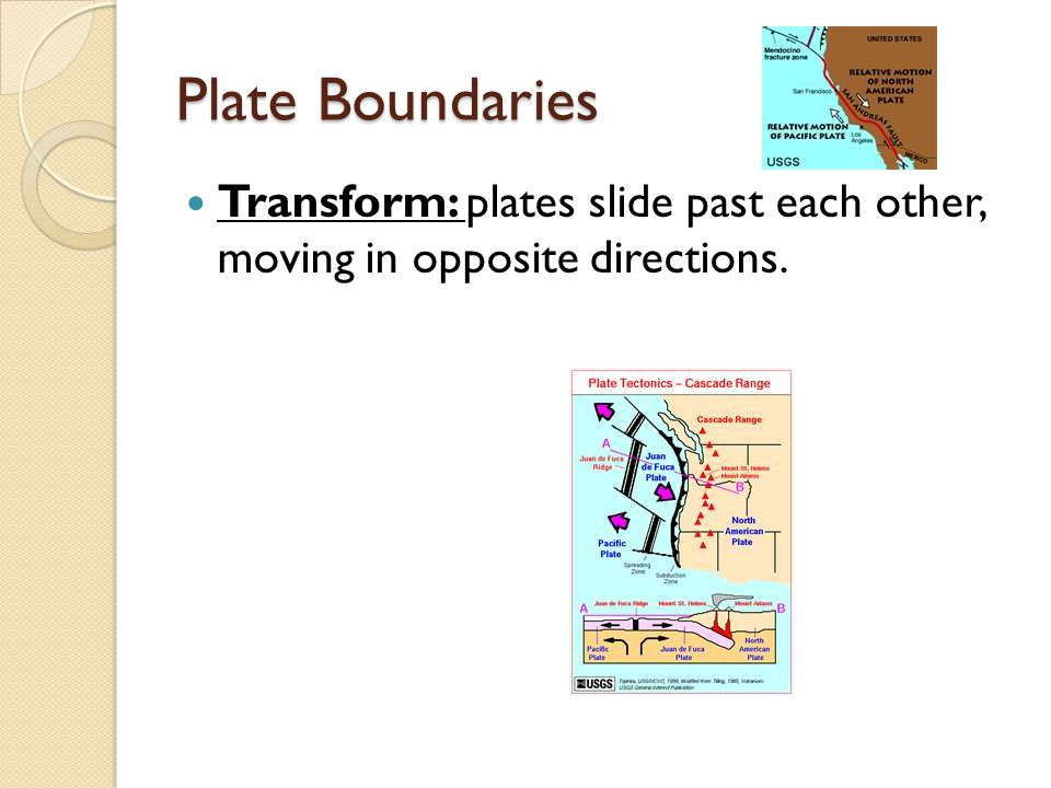 Plate Boundaries Transform: plates slide past each other, moving in opposite directions.