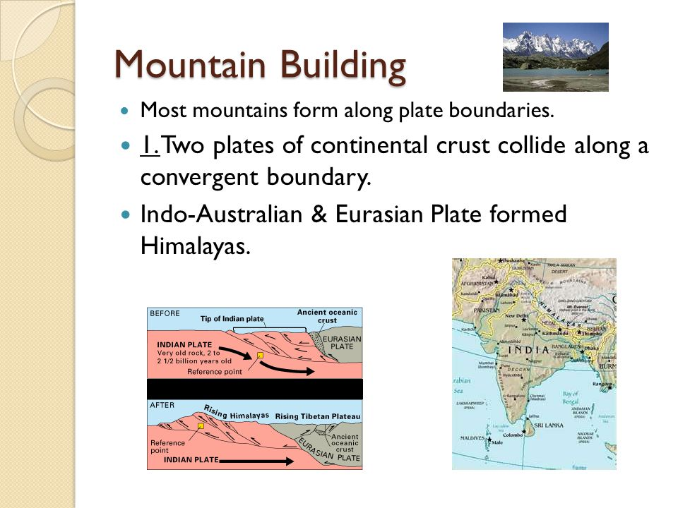 Mountain Building Most mountains form along plate boundaries. 1. Two plates of continental crust collide along a convergent boundary.