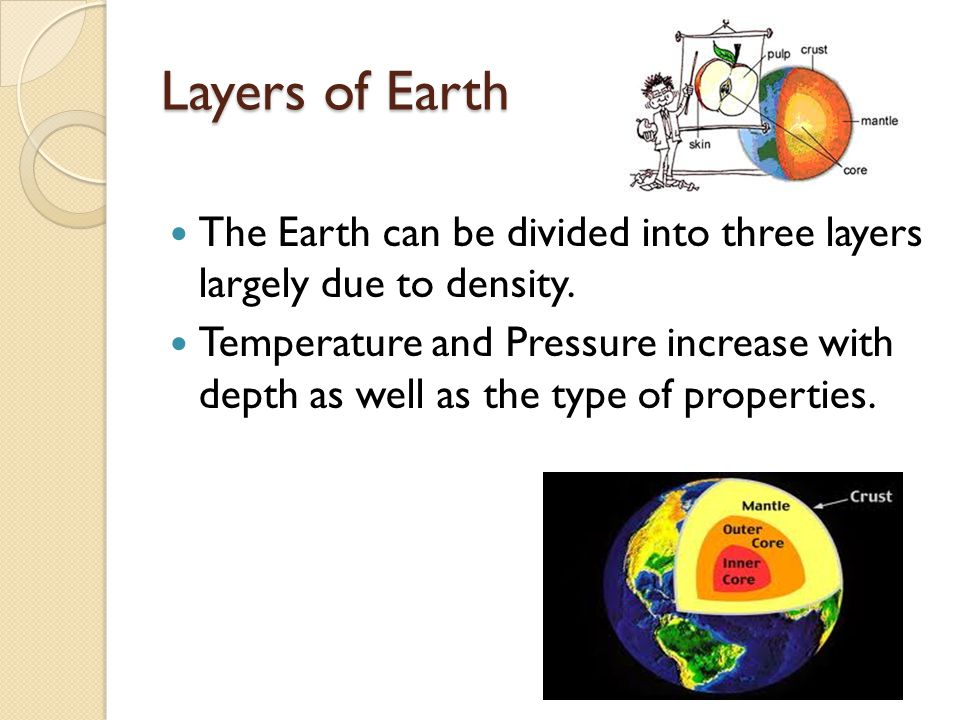Layers of Earth The Earth can be divided into three layers largely due to density.