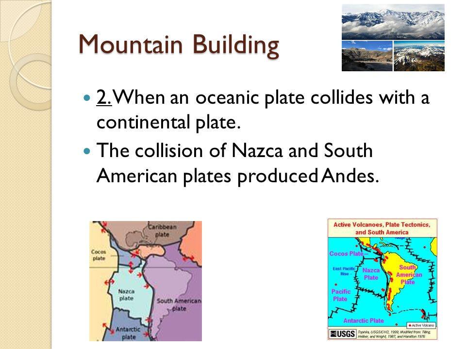 Mountain Building 2. When an oceanic plate collides with a continental plate.