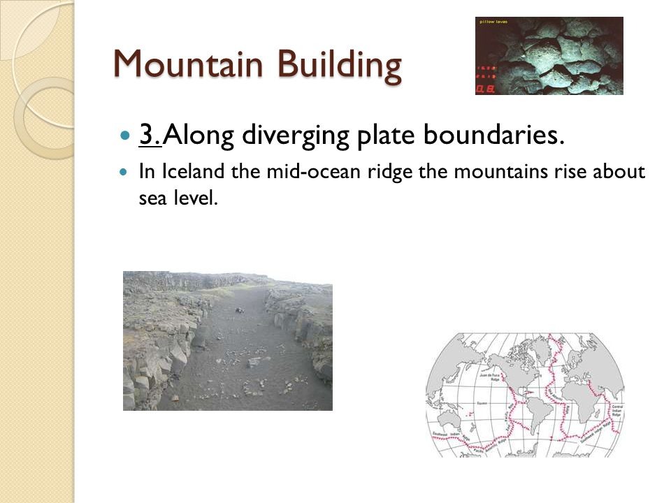 Mountain Building 3. Along diverging plate boundaries.