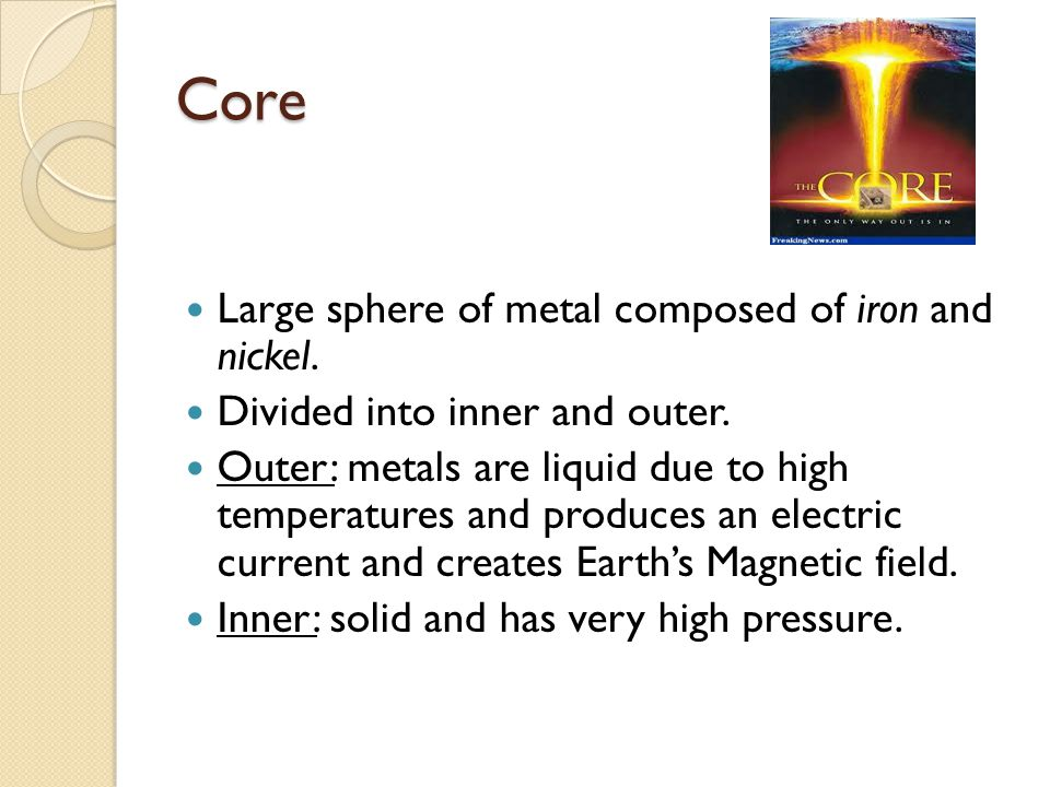 Core Large sphere of metal composed of iron and nickel.