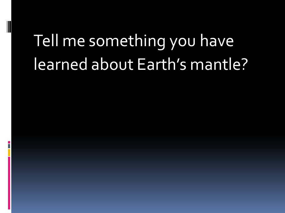 Tell me something you have learned about Earth's mantle