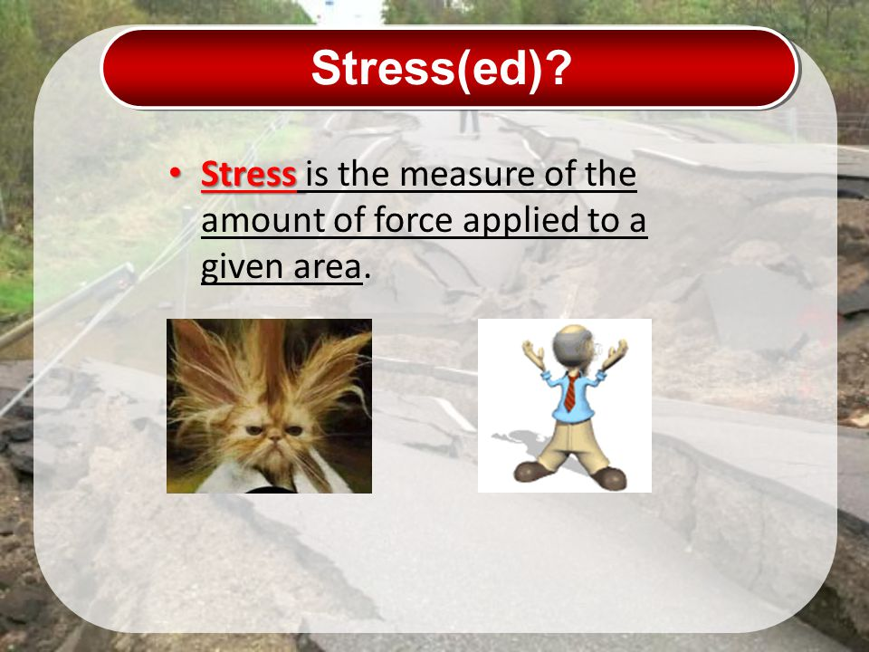 Stress(ed) Stress is the measure of the amount of force applied to a given area.
