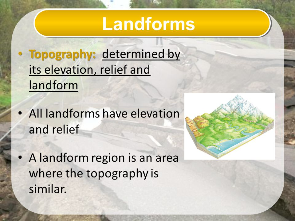 Landforms Topography: determined by its elevation, relief and landform