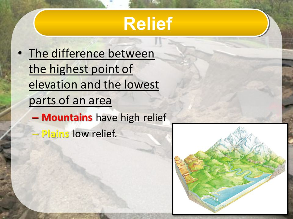 Relief The difference between the highest point of elevation and the lowest parts of an area. have high relief.