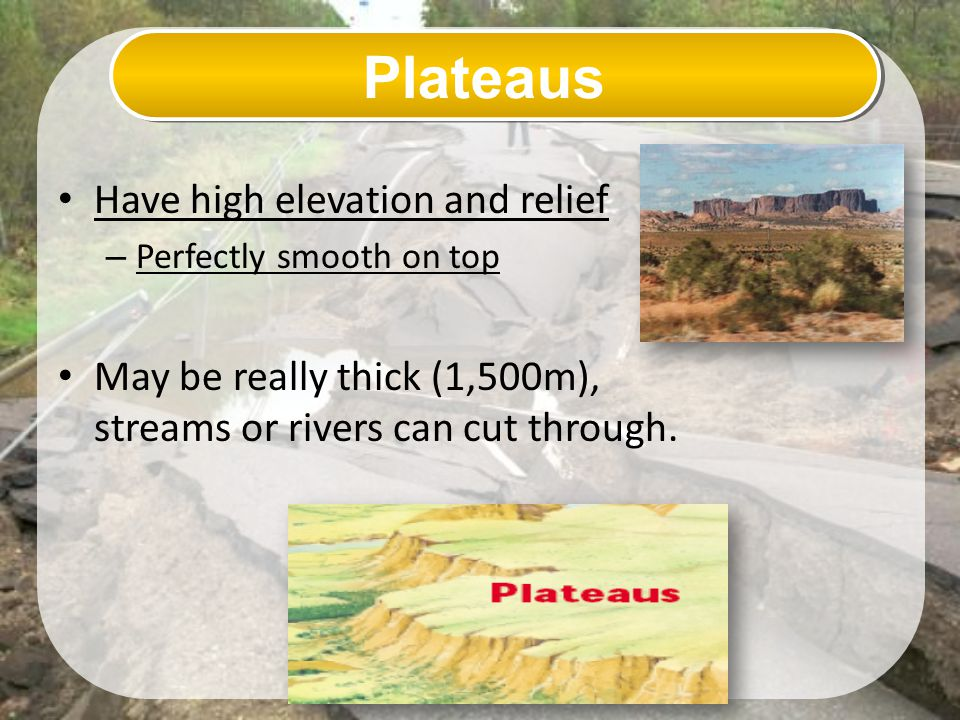 Plateaus Have high elevation and relief