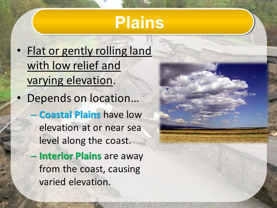 Plains Flat or gently rolling land with low relief and varying elevation. Depends on location…