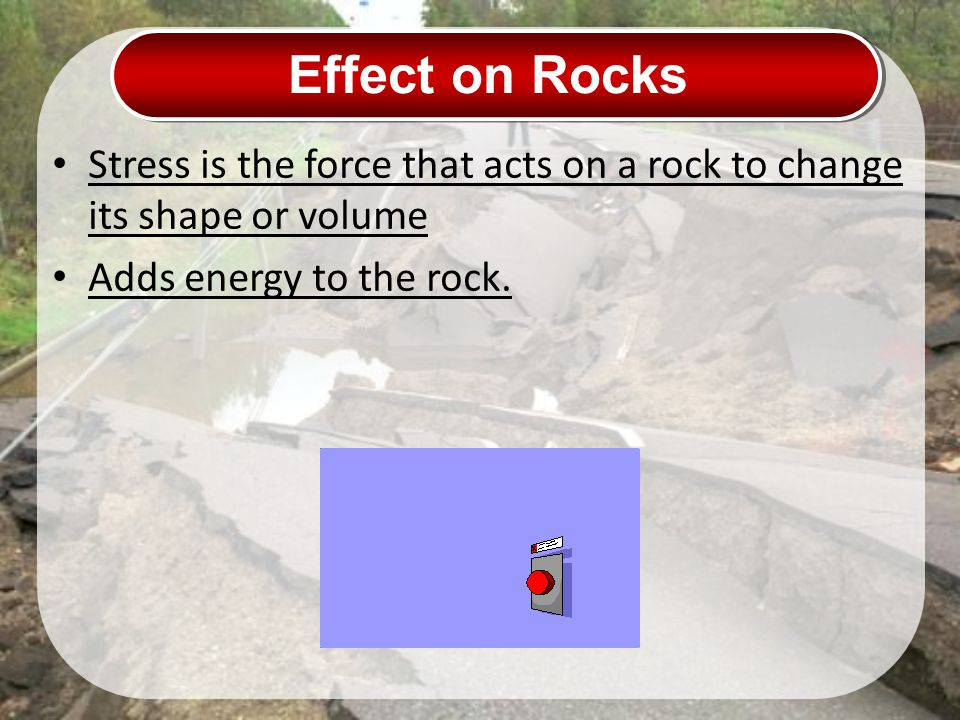 Effect on Rocks Stress is the force that acts on a rock to change its shape or volume.