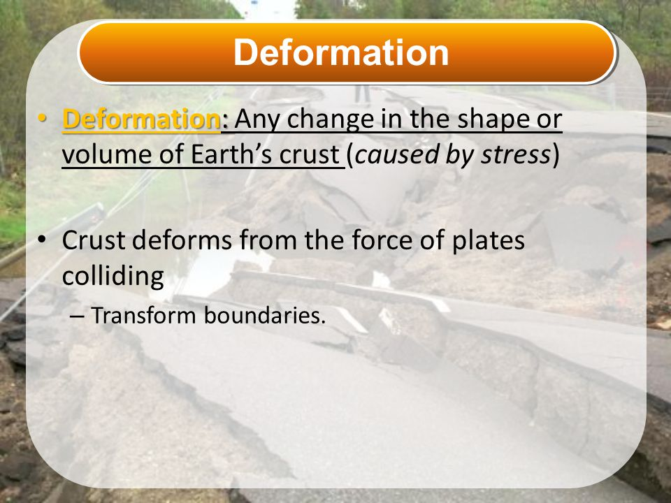 Deformation Deformation: Any change in the shape or volume of Earth's crust (caused by stress) Crust deforms from the force of plates colliding.