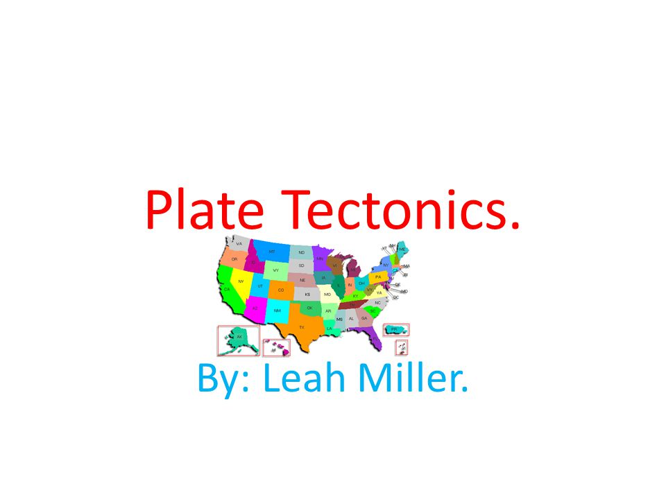 Plate Tectonics. By: Leah Miller.