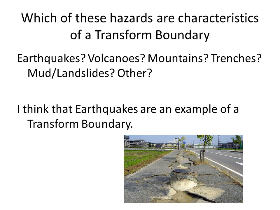 Which of these hazards are characteristics of a Transform Boundary