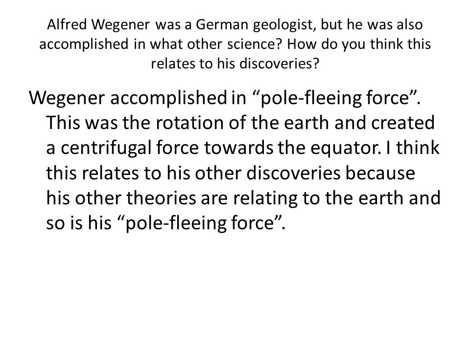 Alfred Wegener was a German geologist, but he was also accomplished in what other science How do you think this relates to his discoveries