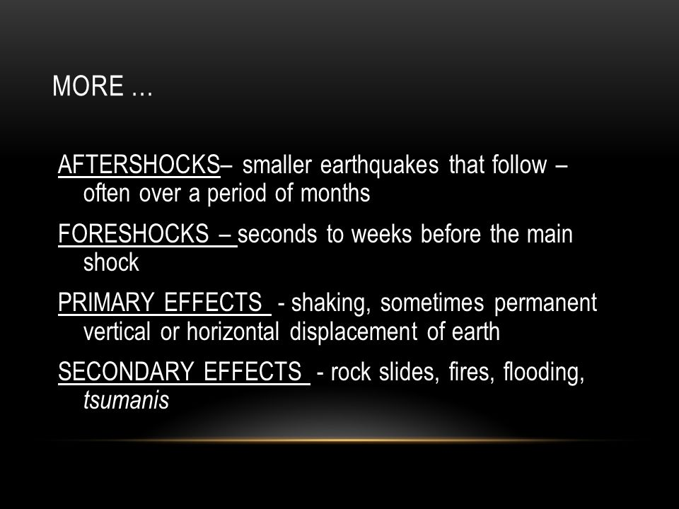 MORE … AFTERSHOCKS– smaller earthquakes that follow – often over a period of months. FORESHOCKS – seconds to weeks before the main shock.